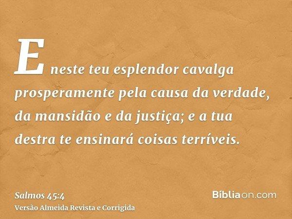 E neste teu esplendor cavalga prosperamente pela causa da verdade, da mansidão e da justiça; e a tua destra te ensinará coisas terríveis.