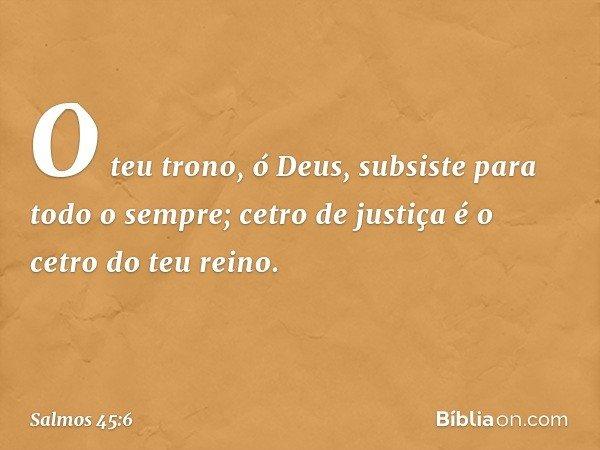 O teu trono, ó Deus, subsiste para todo o sempre; cetro de justiça é o cetro do teu reino. -- Salmo 45:6