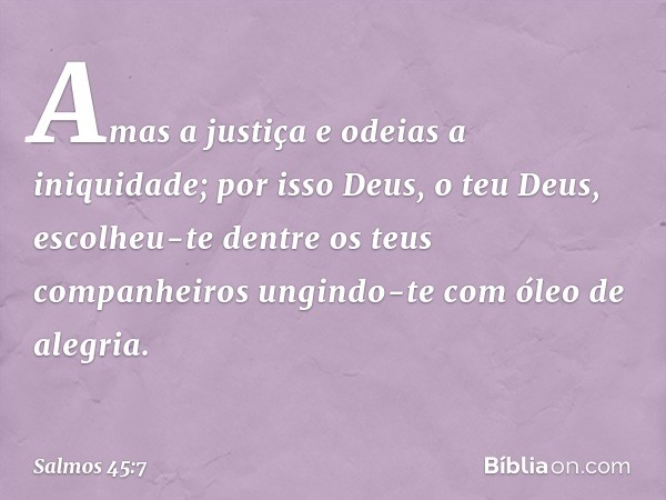 Amas a justiça e odeias a iniquidade; por isso Deus, o teu Deus, escolheu-te dentre os teus companheiros ungindo-te com óleo de alegria. -- Salmo 45:7