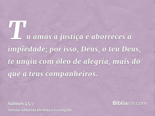Tu amas a justiça e aborreces a impiedade; por isso, Deus, o teu Deus, te ungiu com óleo de alegria, mais do que a teus companheiros.