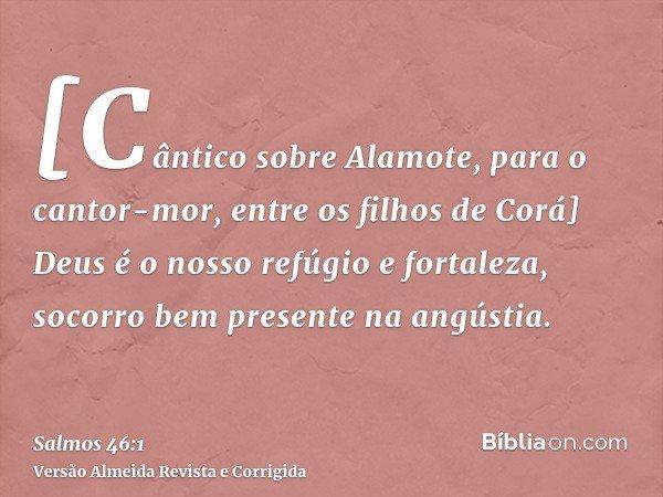[Cântico sobre Alamote, para o cantor-mor, entre os filhos de Corá] Deus é o nosso refúgio e fortaleza, socorro bem presente na angústia.