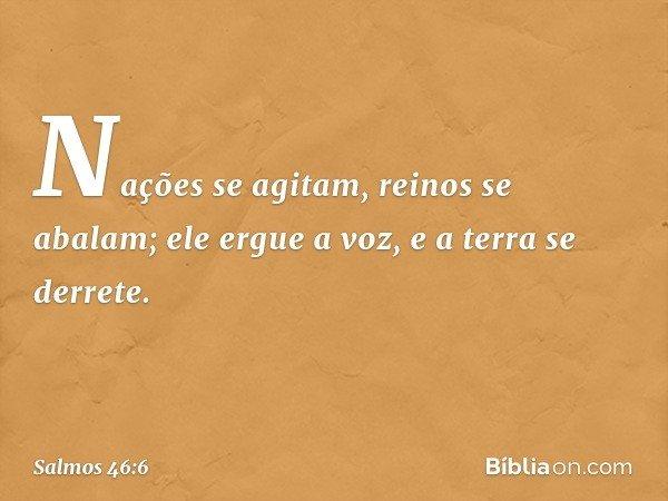 Nações se agitam, reinos se abalam; ele ergue a voz, e a terra se derrete. -- Salmo 46:6