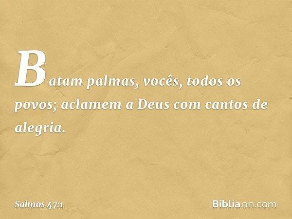 Batam palmas, vocês, todos os povos; aclamem a Deus com cantos de alegria. -- Salmo 47:1