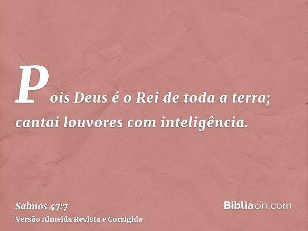 Pois Deus é o Rei de toda a terra; cantai louvores com inteligência.