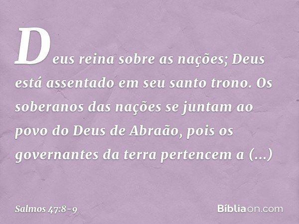Deus reina sobre as nações; Deus está assentado em seu santo trono. Os soberanos das nações se juntam ao povo do Deus de Abraão, pois os governantes da terra pe