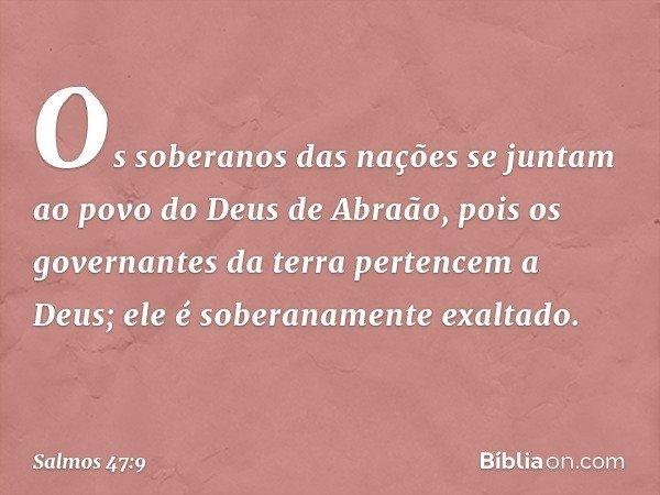 Os soberanos das nações se juntam ao povo do Deus de Abraão, pois os governantes da terra pertencem a Deus; ele é soberanamente exaltado. -- Salmo 47:9
