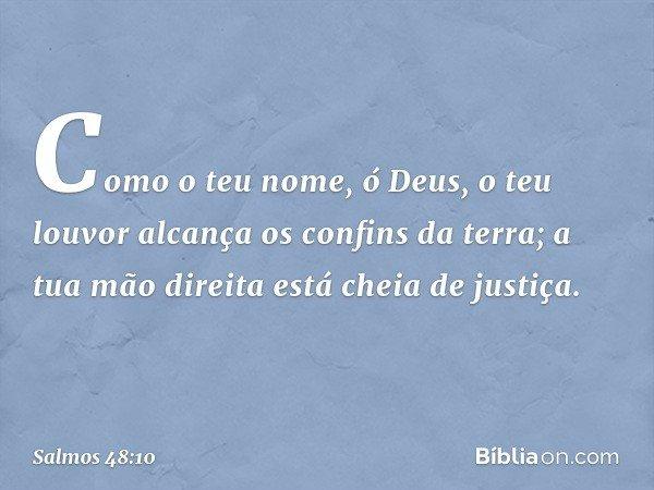 Como o teu nome, ó Deus, o teu louvor alcança os confins da terra; a tua mão direita está cheia de justiça. -- Salmo 48:10