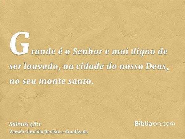 Grande é o Senhor e mui digno de ser louvado, na cidade do nosso Deus, no seu monte santo.