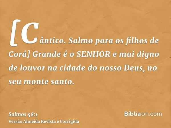 [Cântico. Salmo para os filhos de Corá] Grande é o SENHOR e mui digno de louvor na cidade do nosso Deus, no seu monte santo.