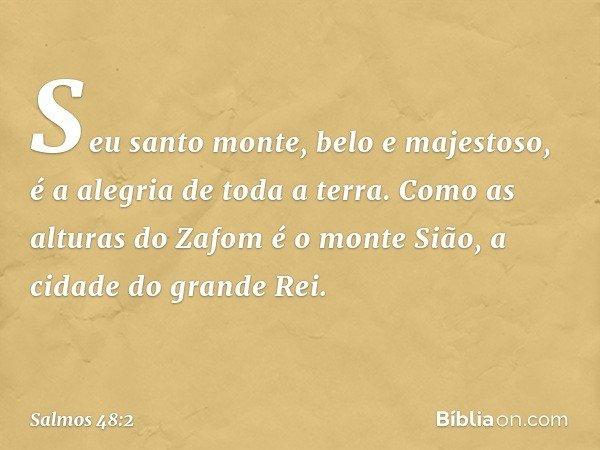 Seu santo monte, belo e majestoso, é a alegria de toda a terra. Como as alturas do Zafom é o monte Sião, a cidade do grande Rei. -- Salmo 48:2