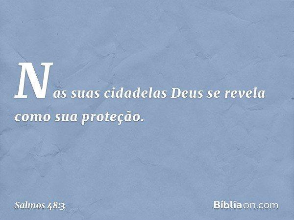 Nas suas cidadelas Deus se revela como sua proteção. -- Salmo 48:3