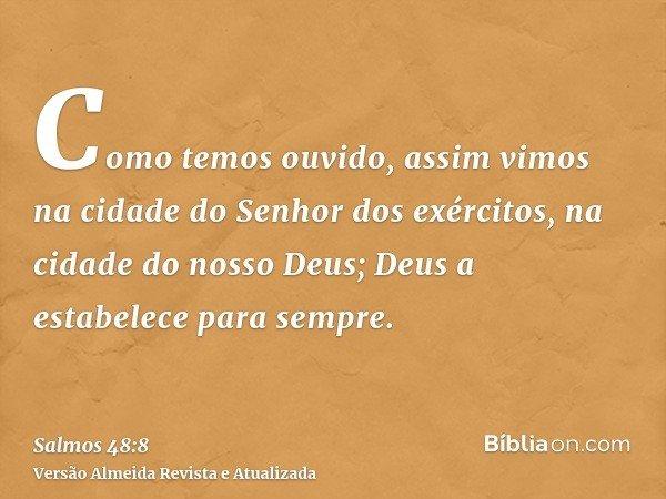 Como temos ouvido, assim vimos na cidade do Senhor dos exércitos, na cidade do nosso Deus; Deus a estabelece para sempre.