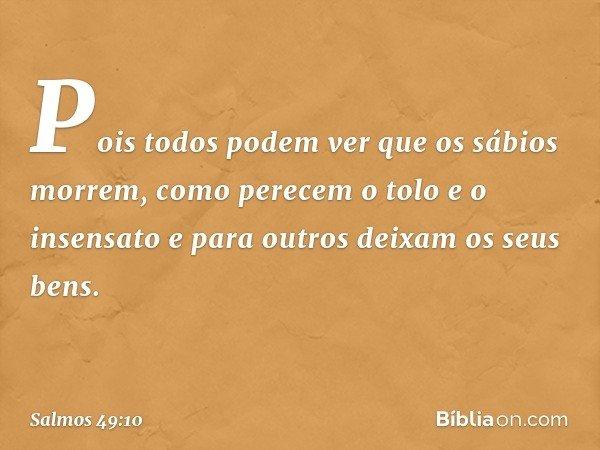 Pois todos podem ver que os sábios morrem, como perecem o tolo e o insensato e para outros deixam os seus bens. -- Salmo 49:10