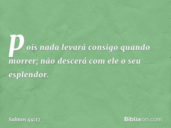 pois nada levará consigo quando morrer; não descerá com ele o seu esplendor. -- Salmo 49:17