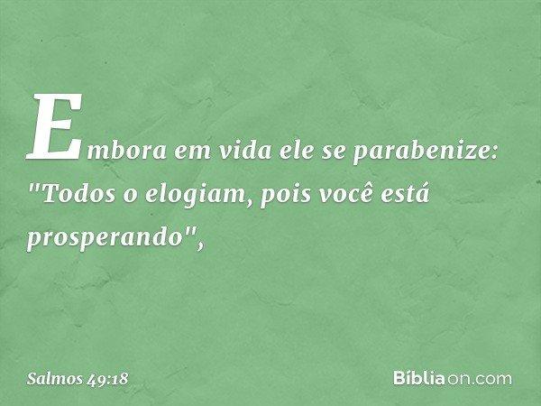 """Embora em vida ele se parabenize: """"Todos o elogiam, pois você está prosperando"""", -- Salmo 49:18"""