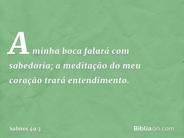 A minha boca falará com sabedoria; a meditação do meu coração trará entendimento. -- Salmo 49:3