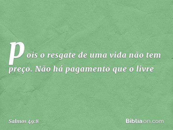 pois o resgate de uma vida não tem preço. Não há pagamento que o livre -- Salmo 49:8
