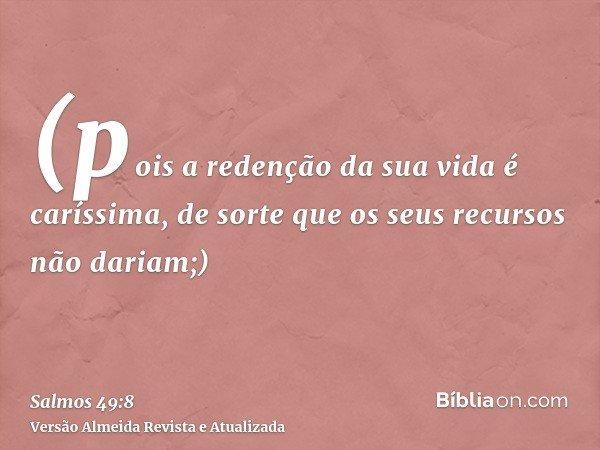 (pois a redenção da sua vida é caríssima, de sorte que os seus recursos não dariam;)