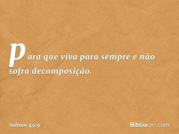 para que viva para sempre e não sofra decomposição. -- Salmo 49:9
