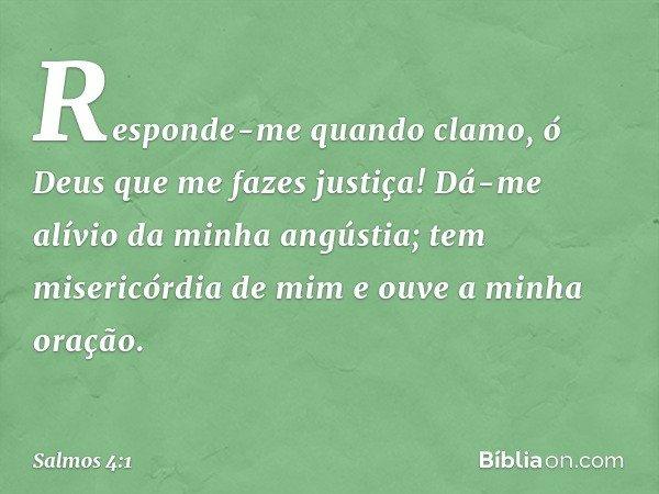 Responde-me quando clamo, ó Deus que me fazes justiça! Dá-me alívio da minha angústia; tem misericórdia de mim e ouve a minha oração. -- Salmo 4:1