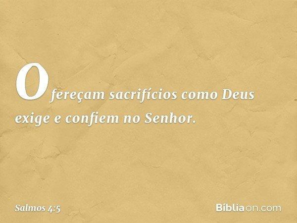 Ofereçam sacrifícios como Deus exige e confiem no Senhor. -- Salmo 4:5