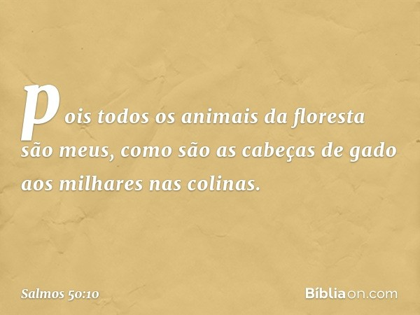 pois todos os animais da floresta são meus, como são as cabeças de gado aos milhares nas colinas. -- Salmo 50:10