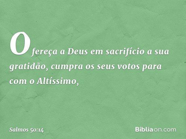 Ofereça a Deus em sacrifício a sua gratidão, cumpra os seus votos para com o Altíssimo, -- Salmo 50:14