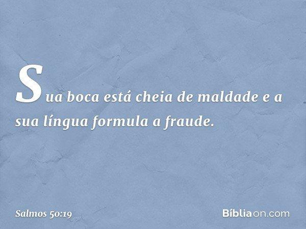 Sua boca está cheia de maldade e a sua língua formula a fraude. -- Salmo 50:19