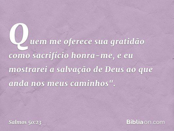 Quem me oferece sua gratidão como sacrifício honra-me, e eu mostrarei a salvação de Deus ao que anda nos meus caminhos