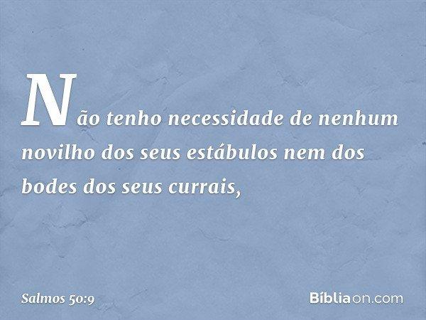 Não tenho necessidade de nenhum novilho dos seus estábulos nem dos bodes dos seus currais, -- Salmo 50:9