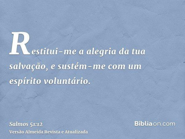 Restitui-me a alegria da tua salvação, e sustém-me com um espírito voluntário.