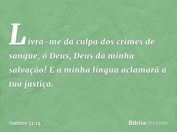 Livra-me da culpa dos crimes de sangue, ó Deus, Deus da minha salvação! E a minha língua aclamará a tua justiça. -- Salmo 51:14