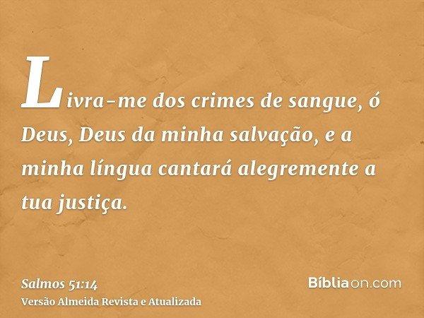 Livra-me dos crimes de sangue, ó Deus, Deus da minha salvação, e a minha língua cantará alegremente a tua justiça.