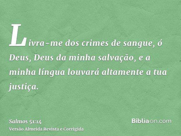 Livra-me dos crimes de sangue, ó Deus, Deus da minha salvação, e a minha língua louvará altamente a tua justiça.