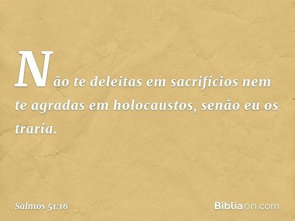 Não te deleitas em sacrifícios nem te agradas em holocaustos, senão eu os traria. -- Salmo 51:16
