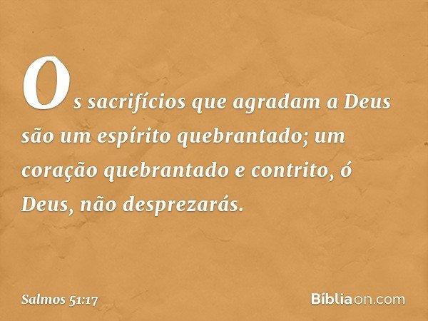 Os sacrifícios que agradam a Deus são um espírito quebrantado; um coração quebrantado e contrito, ó Deus, não desprezarás. -- Salmo 51:17