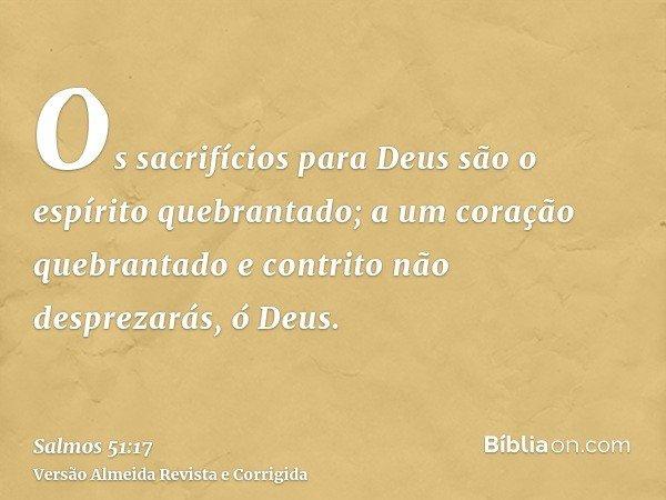 Os sacrifícios para Deus são o espírito quebrantado; a um coração quebrantado e contrito não desprezarás, ó Deus.