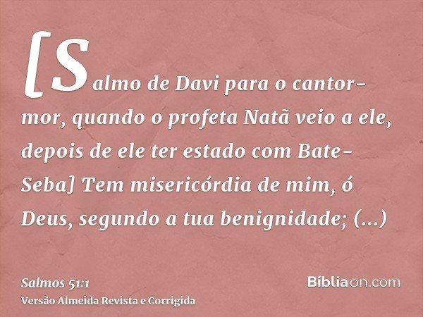 [Salmo de Davi para o cantor-mor, quando o profeta Natã veio a ele, depois de ele ter estado com Bate-Seba] Tem misericórdia de mim, ó Deus, segundo a tua benig