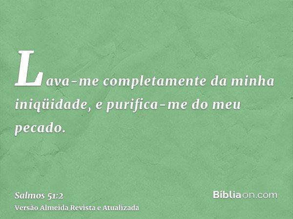 Lava-me completamente da minha iniqüidade, e purifica-me do meu pecado.