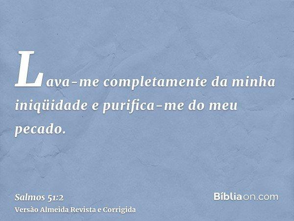 Lava-me completamente da minha iniqüidade e purifica-me do meu pecado.