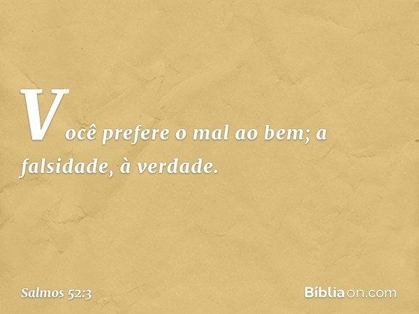 Você prefere o mal ao bem; a falsidade, à verdade. -- Salmo 52:3