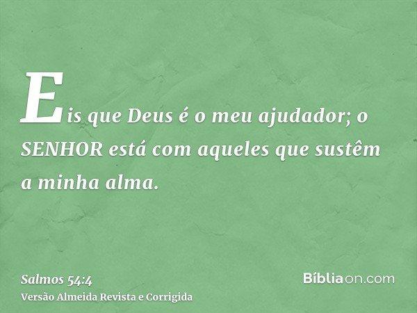 Eis que Deus é o meu ajudador; o SENHOR está com aqueles que sustêm a minha alma.