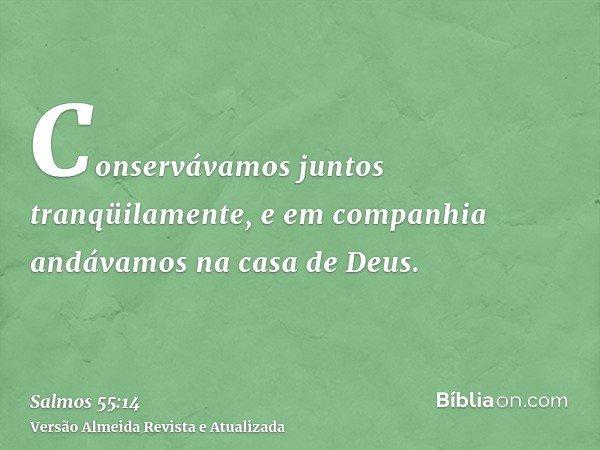 Conservávamos juntos tranqüilamente, e em companhia andávamos na casa de Deus.