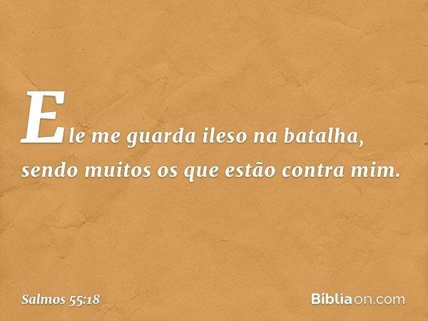 Ele me guarda ileso na batalha, sendo muitos os que estão contra mim. -- Salmo 55:18