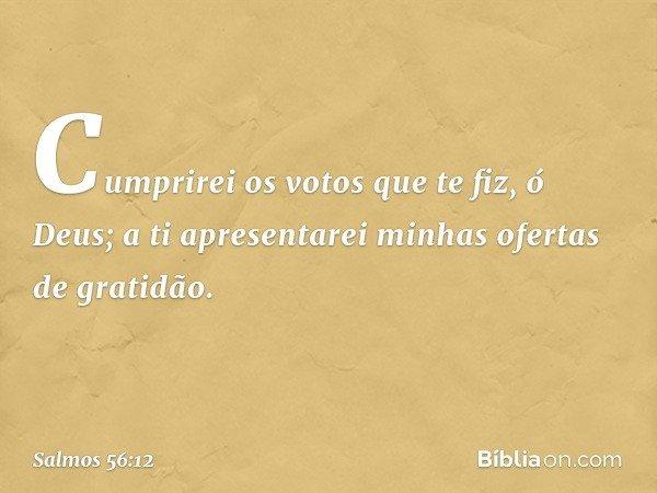Cumprirei os votos que te fiz, ó Deus; a ti apresentarei minhas ofertas de gratidão. -- Salmo 56:12