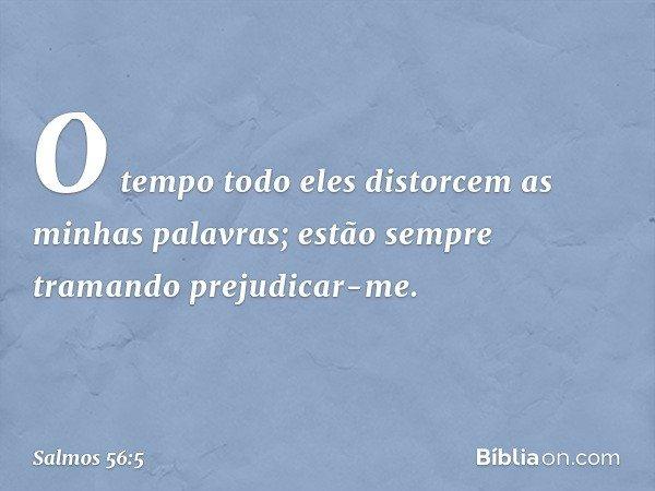 O tempo todo eles distorcem as minhas palavras; estão sempre tramando prejudicar-me. -- Salmo 56:5