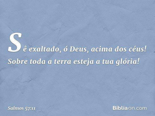 Sê exaltado, ó Deus, acima dos céus! Sobre toda a terra esteja a tua glória! -- Salmo 57:11