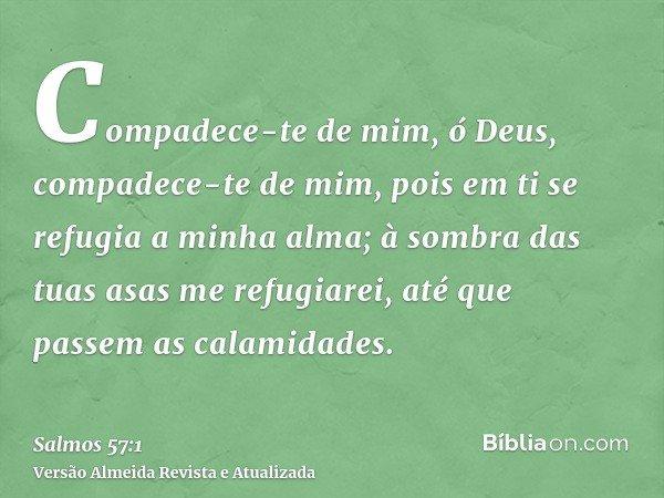 Compadece-te de mim, ó Deus, compadece-te de mim, pois em ti se refugia a minha alma; à sombra das tuas asas me refugiarei, até que passem as calamidades.