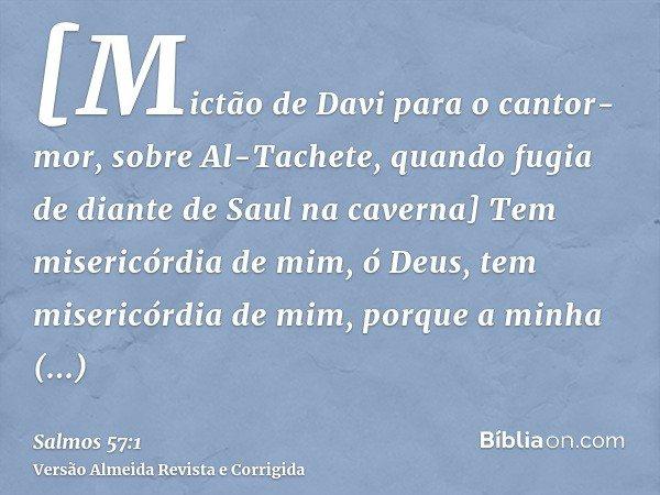 [Mictão de Davi para o cantor-mor, sobre Al-Tachete, quando fugia de diante de Saul na caverna] Tem misericórdia de mim, ó Deus, tem misericórdia de mim, porque