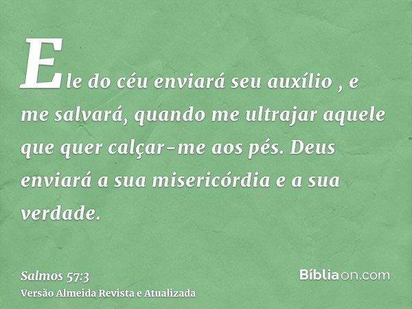 Ele do céu enviará seu auxílio , e me salvará, quando me ultrajar aquele que quer calçar-me aos pés. Deus enviará a sua misericórdia e a sua verdade.